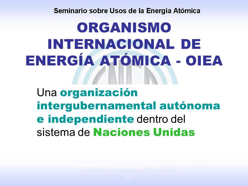 ORGANISMO INTERNACIONAL DE ENERGÍA ATÓMICA - OIEA Una organización intergubernamental autónoma e independiente dentro del sistema de Naciones Unidas