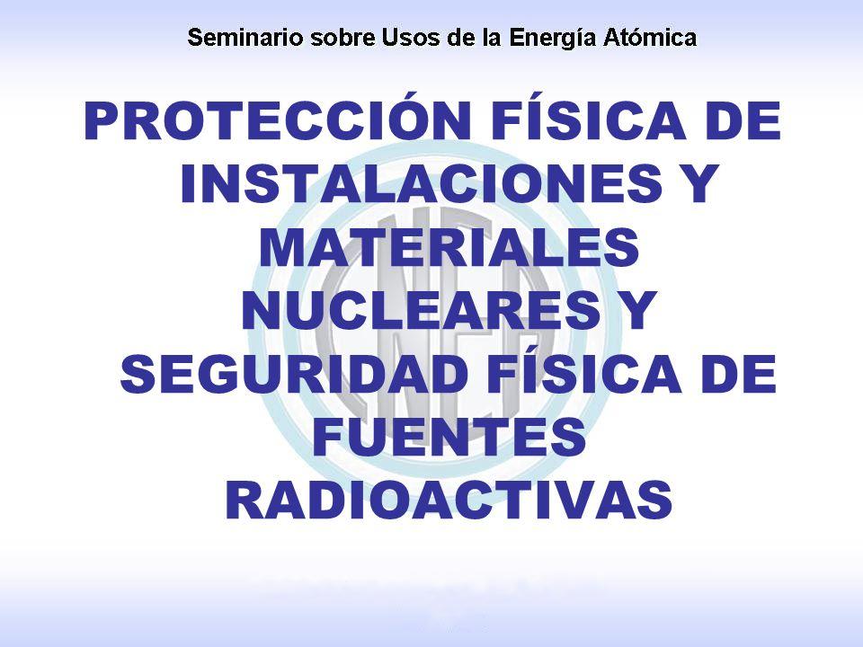 PROTECCIÓN FÍSICA DE INSTALACIONES Y MATERIALES NUCLEARES Y SEGURIDAD FÍSICA DE FUENTES RADIOACTIVAS