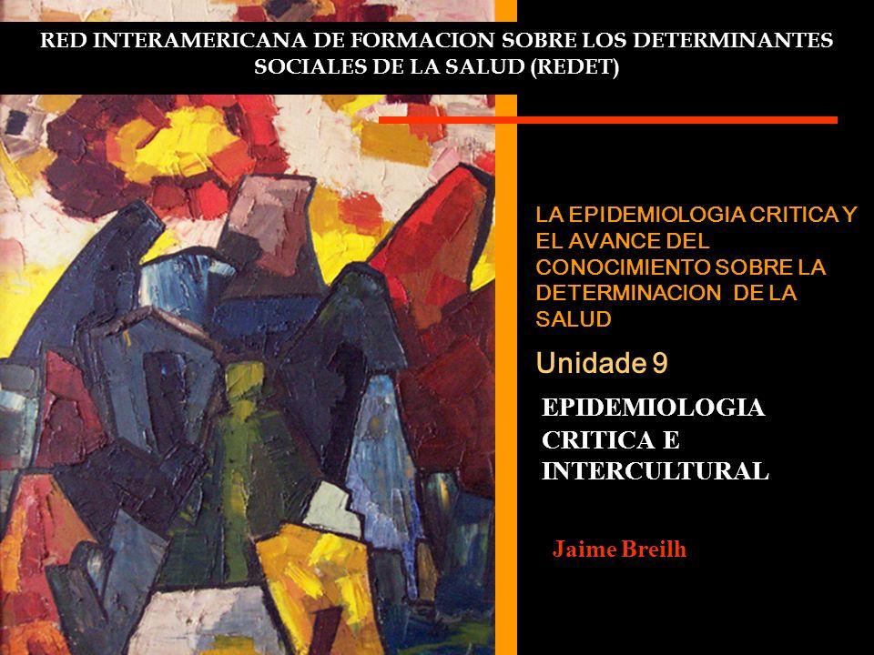 RED INTERAMERICANA DE FORMACION SOBRE LOS DETERMINANTES SOCIALES DE LA SALUD (REDET) LA EPIDEMIOLOGIA CRITICA Y EL AVANCE DEL CONOCIMIENTO SOBRE LA DETERMINACION DE LA SALUD Unidade 9 EPIDEMIOLOGIA CRITICA E INTERCULTURAL Jaime Breilh