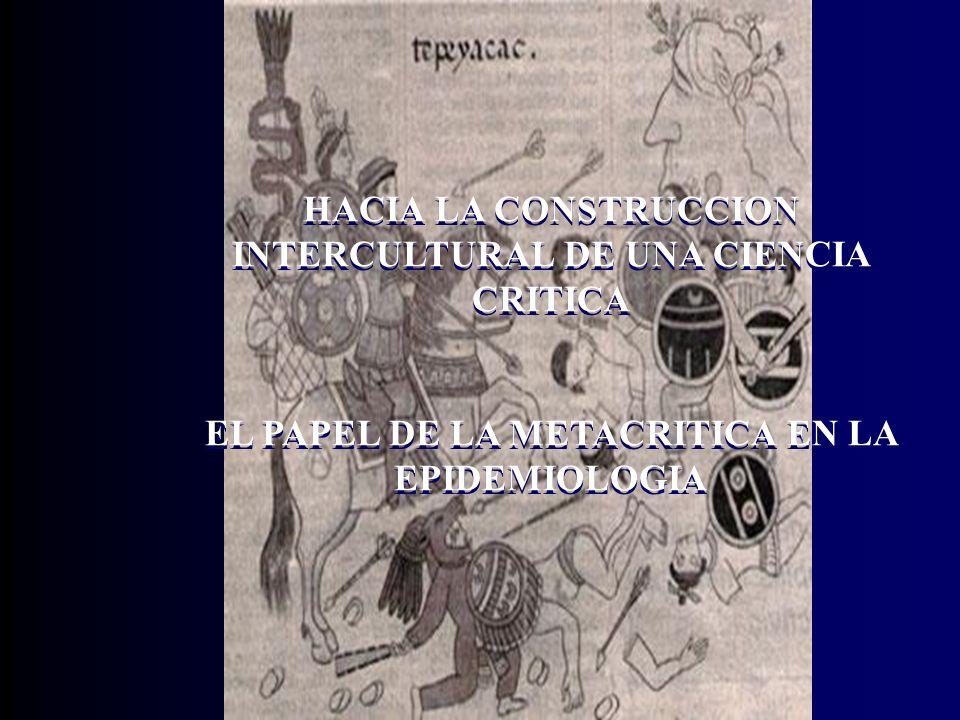 HACIA LA CONSTRUCCION INTERCULTURAL DE UNA CIENCIA CRITICA EL PAPEL DE LA METACRITICA EN LA EPIDEMIOLOGIA HACIA LA CONSTRUCCION INTERCULTURAL DE UNA CIENCIA CRITICA EL PAPEL DE LA METACRITICA EN LA EPIDEMIOLOGIA