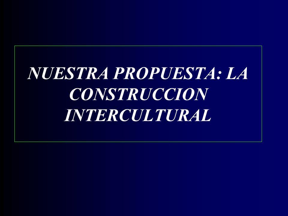 NUESTRA PROPUESTA: LA CONSTRUCCION INTERCULTURAL