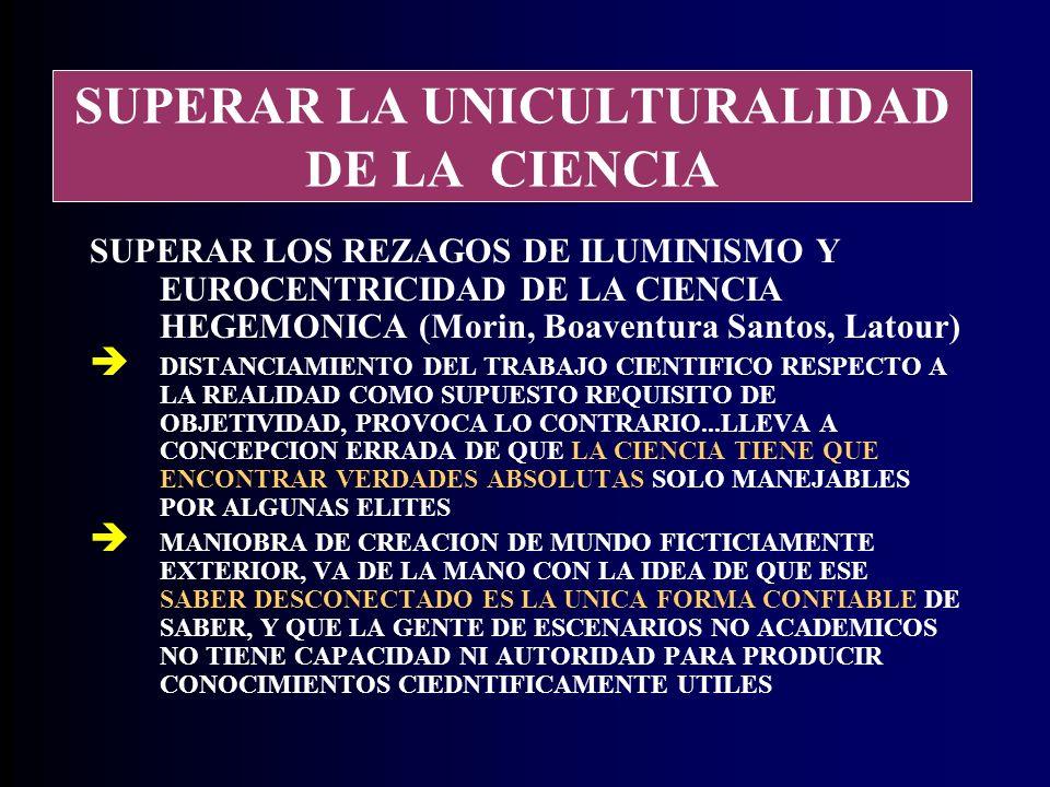 SUPERAR LA UNICULTURALIDAD DE LA CIENCIA SUPERAR LOS REZAGOS DE ILUMINISMO Y EUROCENTRICIDAD DE LA CIENCIA HEGEMONICA (Morin, Boaventura Santos, Latour) DISTANCIAMIENTO DEL TRABAJO CIENTIFICO RESPECTO A LA REALIDAD COMO SUPUESTO REQUISITO DE OBJETIVIDAD, PROVOCA LO CONTRARIO...LLEVA A CONCEPCION ERRADA DE QUE LA CIENCIA TIENE QUE ENCONTRAR VERDADES ABSOLUTAS SOLO MANEJABLES POR ALGUNAS ELITES MANIOBRA DE CREACION DE MUNDO FICTICIAMENTE EXTERIOR, VA DE LA MANO CON LA IDEA DE QUE ESE SABER DESCONECTADO ES LA UNICA FORMA CONFIABLE DE SABER, Y QUE LA GENTE DE ESCENARIOS NO ACADEMICOS NO TIENE CAPACIDAD NI AUTORIDAD PARA PRODUCIR CONOCIMIENTOS CIEDNTIFICAMENTE UTILES