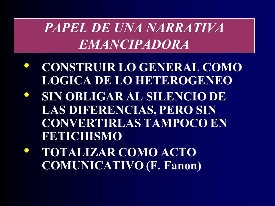 PAPEL DE UNA NARRATIVA EMANCIPADORA CONSTRUIR LO GENERAL COMO LOGICA DE LO HETEROGENEO SIN OBLIGAR AL SILENCIO DE LAS DIFERENCIAS, PERO SIN CONVERTIRLAS TAMPOCO EN FETICHISMO TOTALIZAR COMO ACTO COMUNICATIVO (F.
