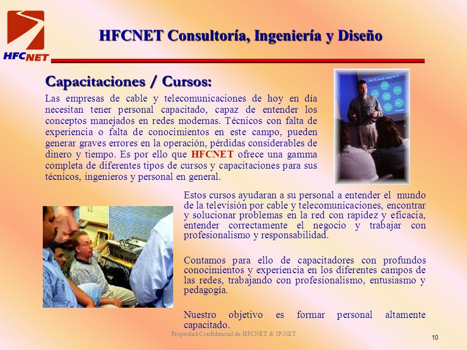 Propiedad Confidencial de HFCNET & IP-NET Capacitaciones / Cursos: Las empresas de cable y telecomunicaciones de hoy en día necesitan tener personal capacitado, capaz de entender los conceptos manejados en redes modernas.