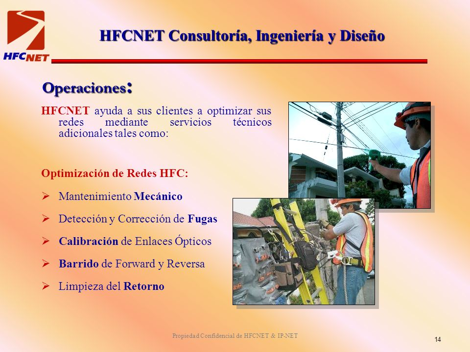 Propiedad Confidencial de HFCNET & IP-NET Operaciones : HFCNET ayuda a sus clientes a optimizar sus redes mediante servicios técnicos adicionales tales como: Optimización de Redes HFC: Mantenimiento Mecánico Detección y Corrección de Fugas Calibración de Enlaces Ópticos Barrido de Forward y Reversa Limpieza del Retorno 14 HFCNET Consultoría, Ingeniería y Diseño