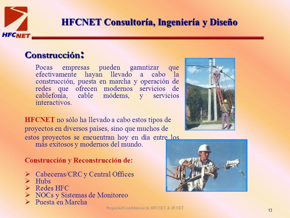 Propiedad Confidencial de HFCNET & IP-NET Construcción : Pocas empresas pueden garantizar que efectivamente hayan llevado a cabo la construcción, puesta en marcha y operación de redes que ofrecen modernos servicios de cablefonía, cable módems, y servicios interactivos.