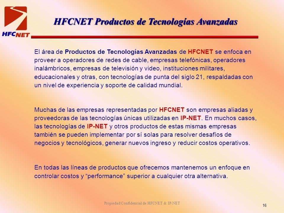 Propiedad Confidencial de HFCNET & IP-NET HFCNET Productos de Tecnologías Avanzadas El área de Productos de Tecnologías Avanzadas de HFCNET se enfoca en proveer a operadores de redes de cable, empresas telefónicas, operadores inalámbricos, empresas de televisión y video, instituciones militares, educacionales y otras, con tecnologías de punta del siglo 21, respaldadas con un nivel de experiencia y soporte de calidad mundial.