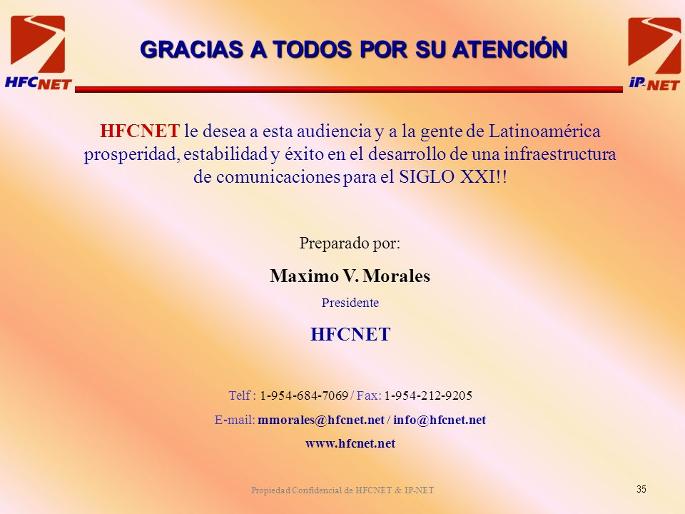 Propiedad Confidencial de HFCNET & IP-NET HFCNET le desea a esta audiencia y a la gente de Latinoamérica prosperidad, estabilidad y éxito en el desarrollo de una infraestructura de comunicaciones para el SIGLO XXI!.