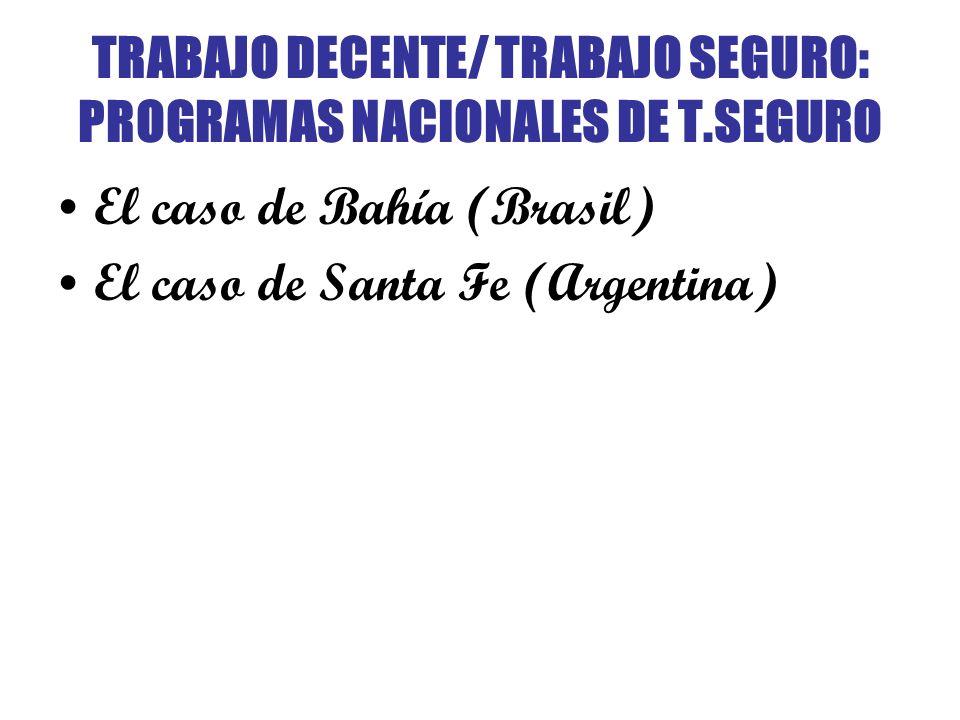 TRABAJO DECENTE/ TRABAJO SEGURO: PROGRAMAS NACIONALES DE T.SEGURO El caso de Bahía (Brasil) El caso de Santa Fe (Argentina)