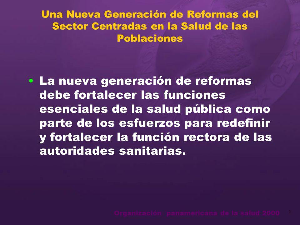 Organización panamericana de la salud 2000 9 Una Nueva Generación de Reformas del Sector Centradas en la Salud de las Poblaciones La nueva generación de reformas debe fortalecer las funciones esenciales de la salud pública como parte de los esfuerzos para redefinir y fortalecer la función rectora de las autoridades sanitarias.