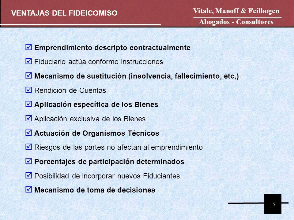 VENTAJAS DEL FIDEICOMISO Vitale, Manoff & Feilbogen Abogados - Consultores 15 Emprendimiento descripto contractualmente Fiduciario actúa conforme inst