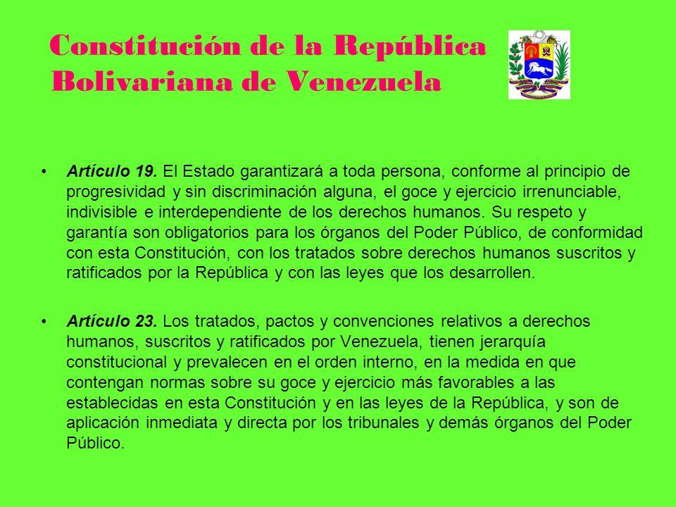 Constitución de la República Bolivariana de Venezuela Artículo 19. El Estado garantizará a toda persona, conforme al principio de progresividad y sin