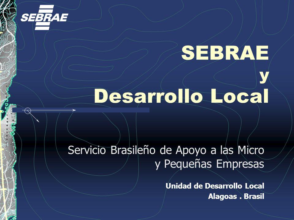 SEBRAE y Desarrollo Local Servicio Brasileño de Apoyo a las Micro y Pequeñas Empresas Unidad de Desarrollo Local Alagoas. Brasil