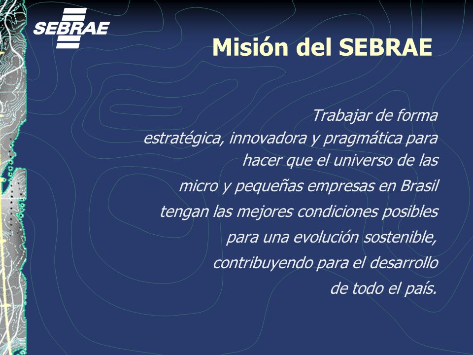 Misión del SEBRAE Trabajar de forma estratégica, innovadora y pragmática para hacer que el universo de las micro y pequeñas empresas en Brasil tengan