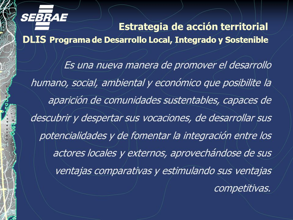 Estrategia de acción territorial DLIS Programa de Desarrollo Local, Integrado y Sostenible Es una nueva manera de promover el desarrollo humano, social, ambiental y económico que posibilite la aparición de comunidades sustentables, capaces de descubrir y despertar sus vocaciones, de desarrollar sus potencialidades y de fomentar la integración entre los actores locales y externos, aprovechándose de sus ventajas comparativas y estimulando sus ventajas competitivas.