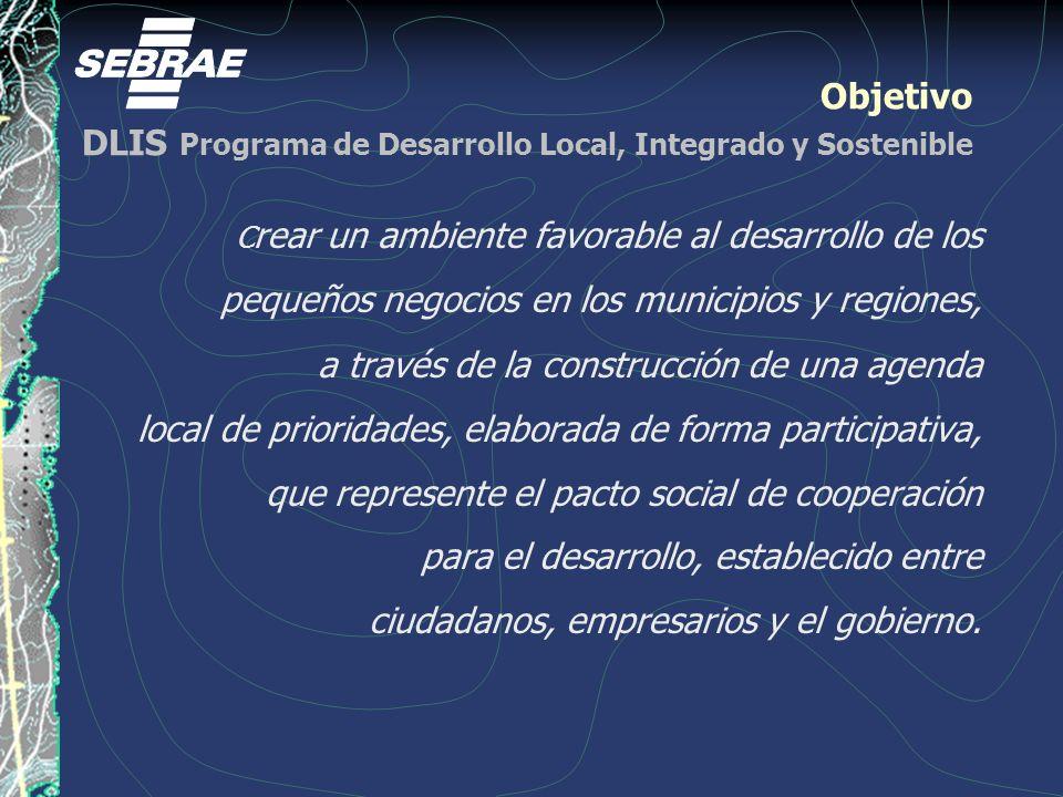 Objetivo DLIS Programa de Desarrollo Local, Integrado y Sostenible C rear un ambiente favorable al desarrollo de los pequeños negocios en los municipios y regiones, a través de la construcción de una agenda local de prioridades, elaborada de forma participativa, que represente el pacto social de cooperación para el desarrollo, establecido entre ciudadanos, empresarios y el gobierno.