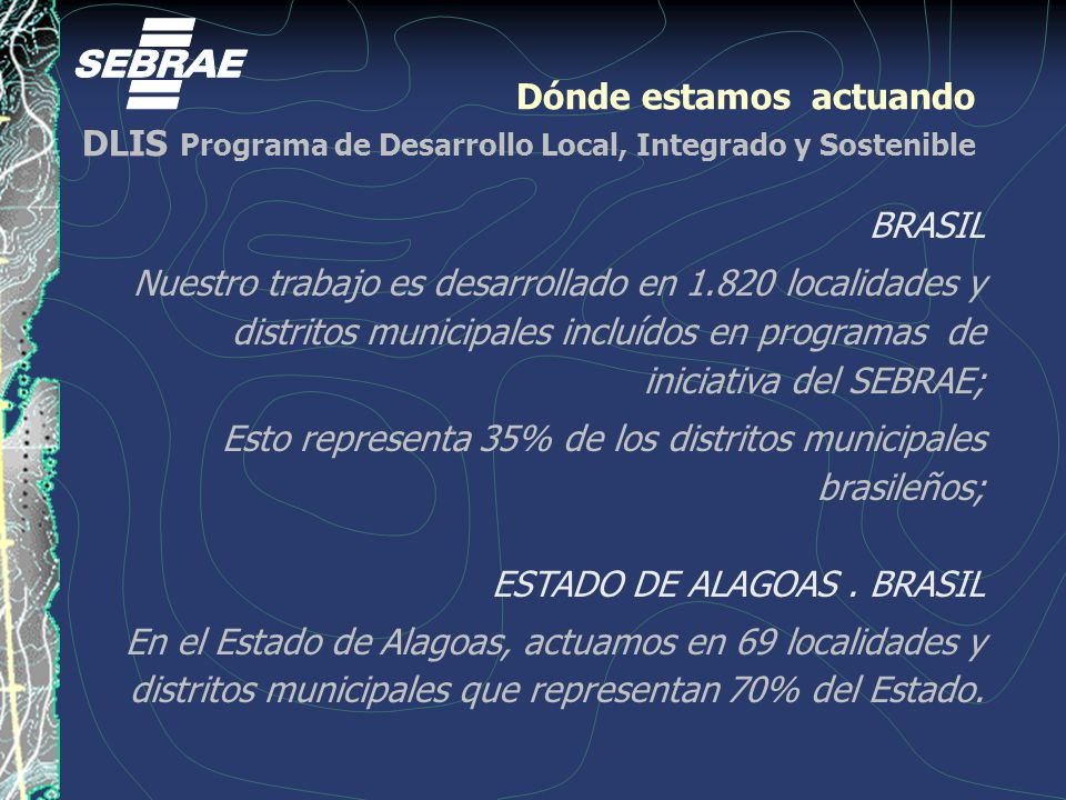 Dónde estamos actuando DLIS Programa de Desarrollo Local, Integrado y Sostenible BRASIL Nuestro trabajo es desarrollado en 1.820 localidades y distritos municipales incluídos en programas de iniciativa del SEBRAE; Esto representa 35% de los distritos municipales brasileños; ESTADO DE ALAGOAS.