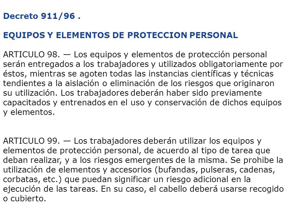 Decreto 911/96. EQUIPOS Y ELEMENTOS DE PROTECCION PERSONAL ARTICULO 98. Los equipos y elementos de protección personal serán entregados a los trabajad