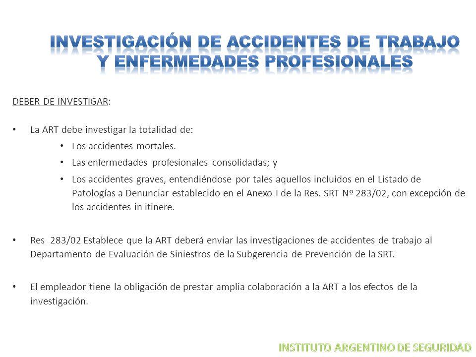 DEBER DE INVESTIGAR: La ART debe investigar la totalidad de: Los accidentes mortales. Las enfermedades profesionales consolidadas; y Los accidentes gr