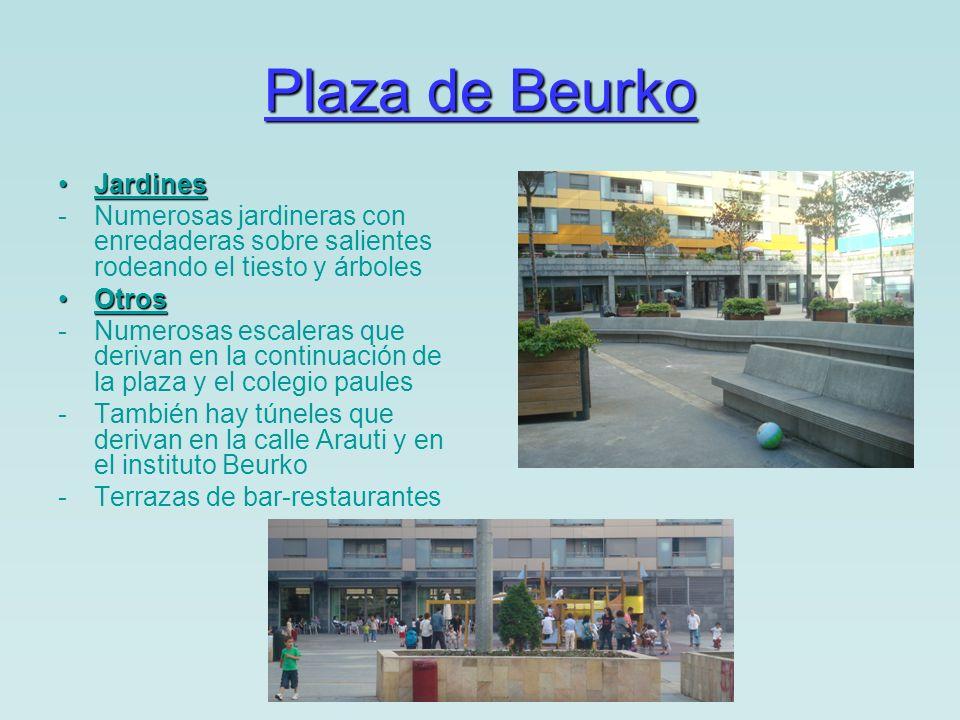 Plaza de Beurko JardinesJardines -Numerosas jardineras con enredaderas sobre salientes rodeando el tiesto y árboles OtrosOtros -Numerosas escaleras que derivan en la continuación de la plaza y el colegio paules -También hay túneles que derivan en la calle Arauti y en el instituto Beurko -Terrazas de bar-restaurantes