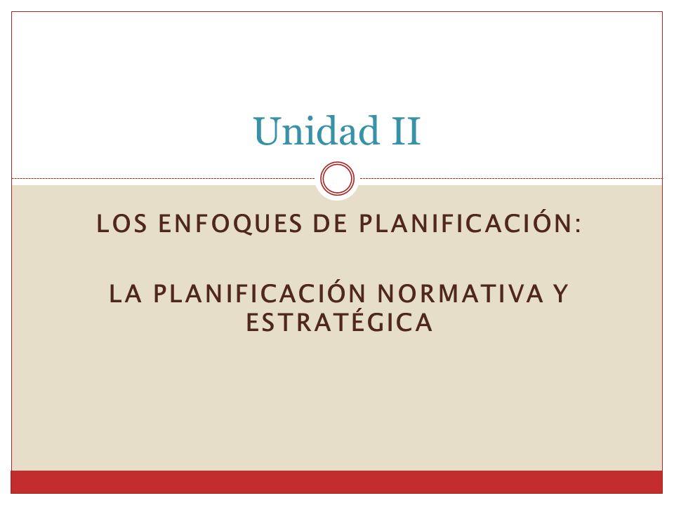 LOS ENFOQUES DE PLANIFICACIÓN: LA PLANIFICACIÓN NORMATIVA Y ESTRATÉGICA Unidad II