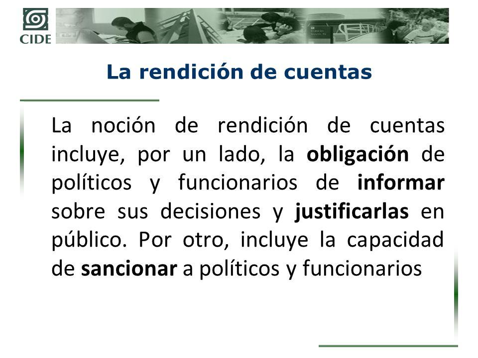La rendición de cuentas La noción de rendición de cuentas incluye, por un lado, la obligación de políticos y funcionarios de informar sobre sus decisiones y justificarlas en público.