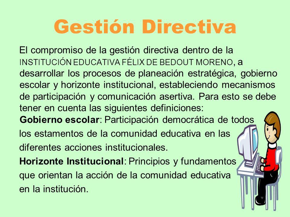 Gestión Directiva El compromiso de la gestión directiva dentro de la INSTITUCIÓN EDUCATIVA FÉLIX DE BEDOUT MORENO, a desarrollar los procesos de plane