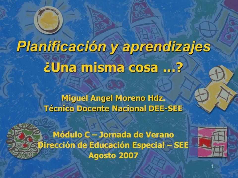 1 Planificación y aprendizajes ¿Una misma cosa …? Miguel Angel Moreno Hdz. Técnico Docente Nacional DEE-SEE Módulo C – Jornada de Verano Dirección de