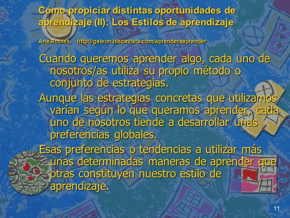 11 Cómo propiciar distintas oportunidades de aprendizaje (II): Los Estilos de aprendizaje Ana Robles, http://galeon.hispavista.com/aprenderaaprender C