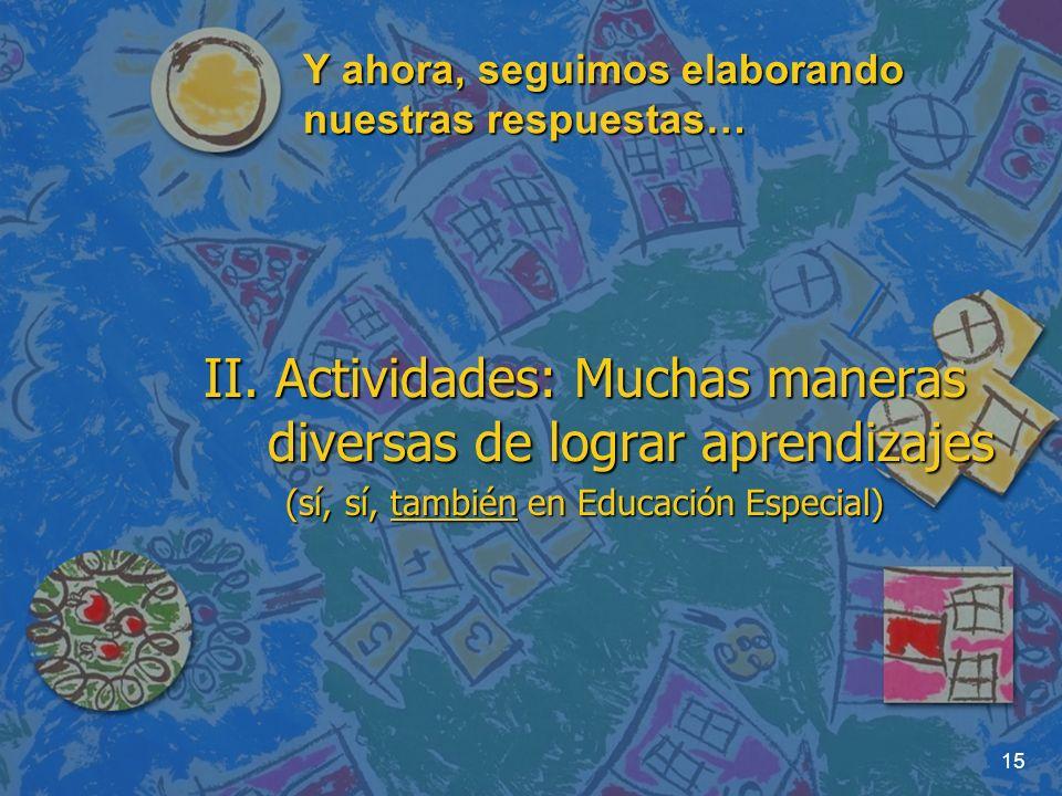 15 Y ahora, seguimos elaborando nuestras respuestas… II. Actividades: Muchas maneras diversas de lograr aprendizajes (sí, sí, también en Educación Esp
