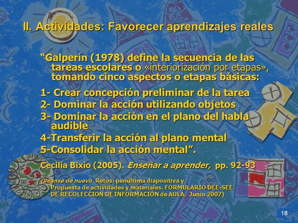 18 II. Actividades: Favorecer aprendizajes reales Galperín (1978) define la secuencia de las tareas escolares o «interiorización por etapas», tomando