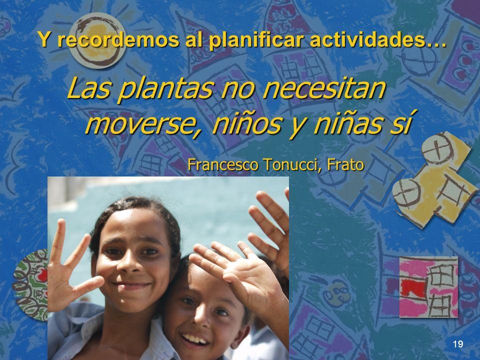 19 Y recordemos al planificar actividades… Las plantas no necesitan moverse, niños y niñas sí Francesco Tonucci, Frato Francesco Tonucci, Frato