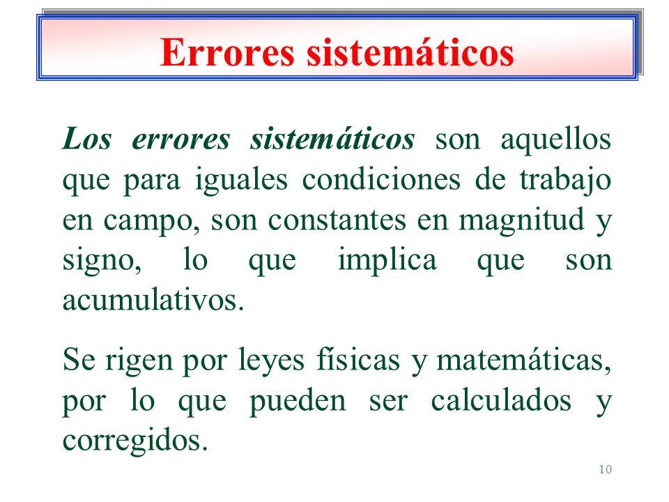 10 Errores sistemáticos Los errores sistemáticos son aquellos que para iguales condiciones de trabajo en campo, son constantes en magnitud y signo, lo