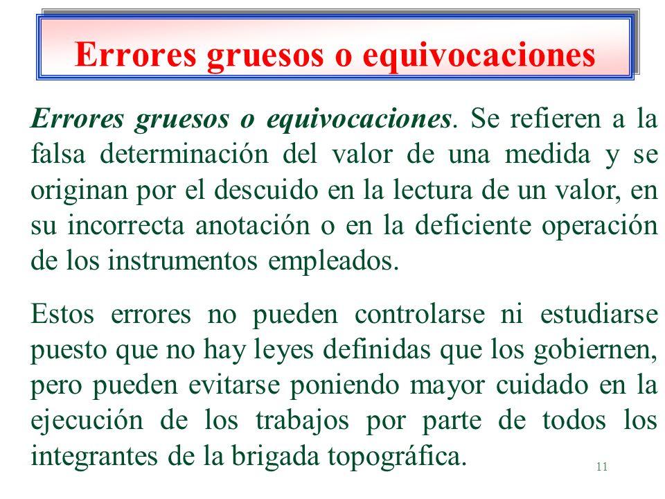 11 Errores gruesos o equivocaciones Errores gruesos o equivocaciones. Se refieren a la falsa determinación del valor de una medida y se originan por e