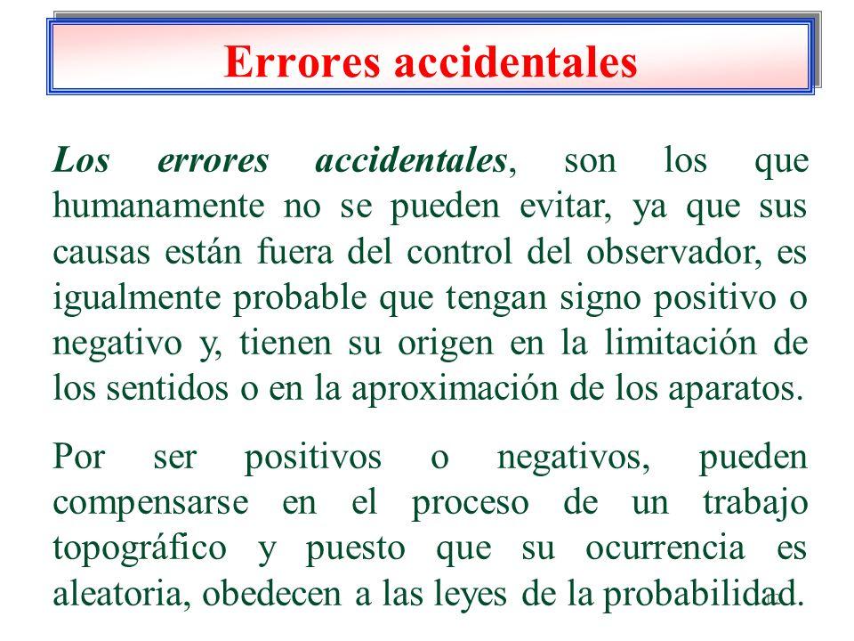 12 Errores accidentales Los errores accidentales, son los que humanamente no se pueden evitar, ya que sus causas están fuera del control del observado