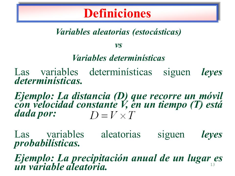 13 Definiciones Variables aleatorias (estocásticas) vs Variables determinísticas Las variables determinísticas siguen leyes determinísticas. Ejemplo: