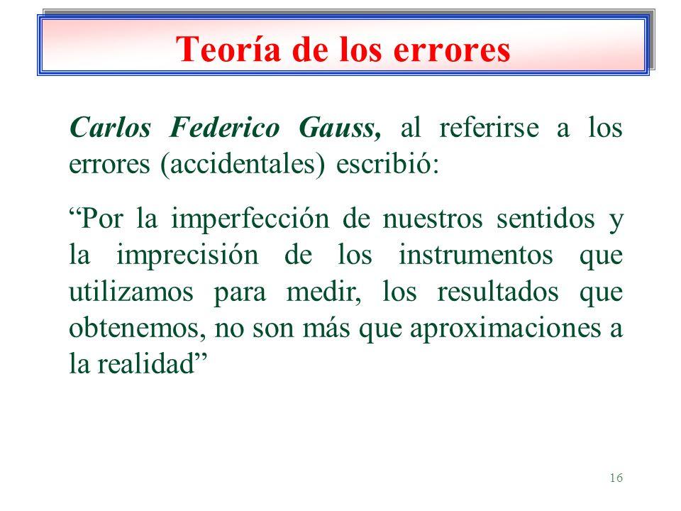 16 Teoría de los errores Carlos Federico Gauss, al referirse a los errores (accidentales) escribió: Por la imperfección de nuestros sentidos y la impr
