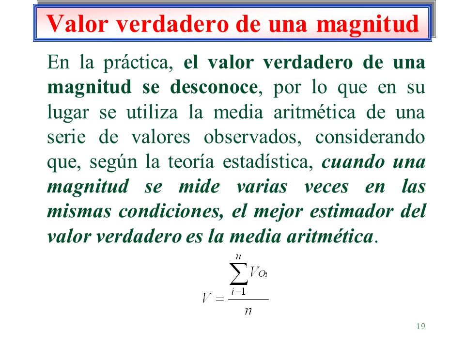 19 Valor verdadero de una magnitud En la práctica, el valor verdadero de una magnitud se desconoce, por lo que en su lugar se utiliza la media aritmét