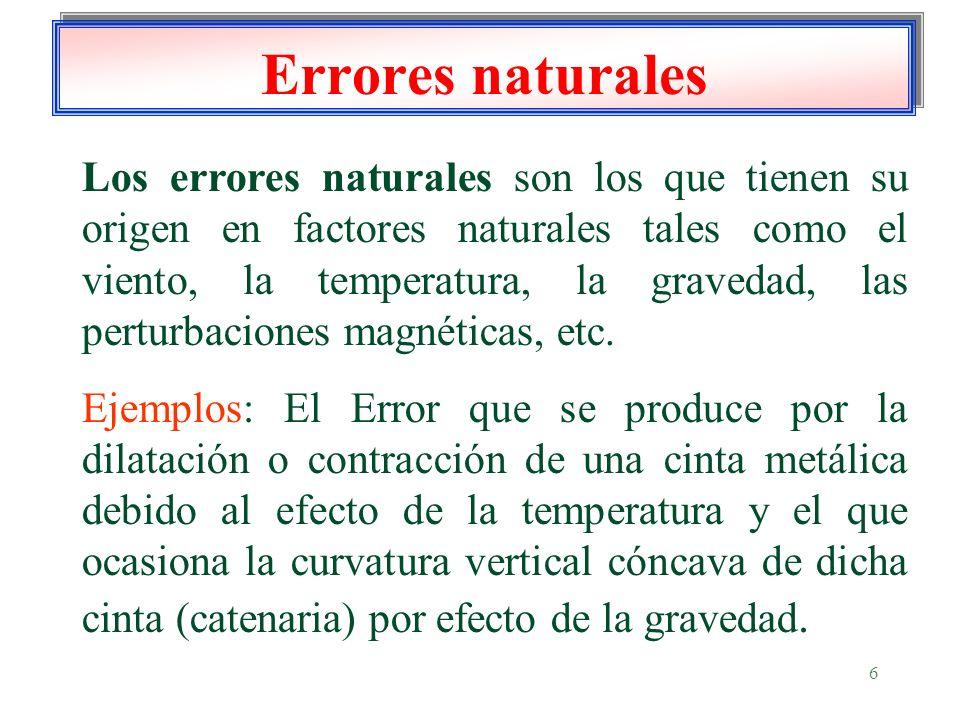 6 Errores naturales Los errores naturales son los que tienen su origen en factores naturales tales como el viento, la temperatura, la gravedad, las pe