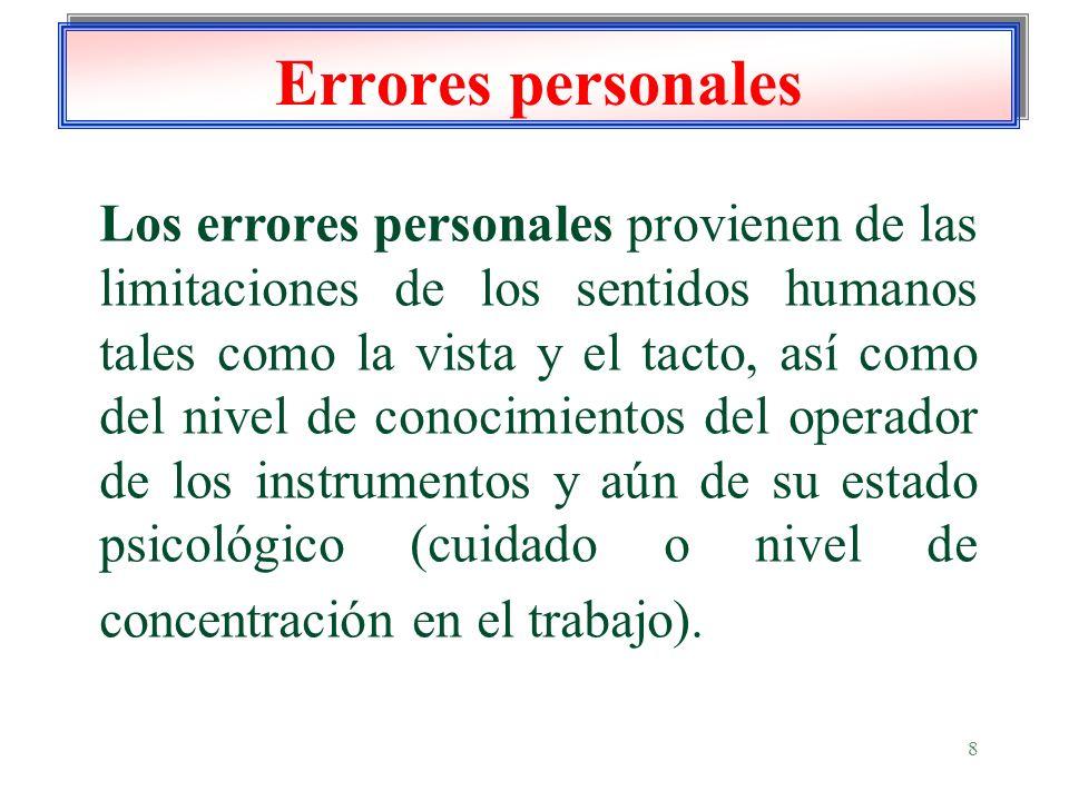 8 Errores personales Los errores personales provienen de las limitaciones de los sentidos humanos tales como la vista y el tacto, así como del nivel d