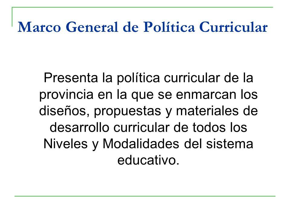Marco General de Política Curricular Presenta la política curricular de la provincia en la que se enmarcan los diseños, propuestas y materiales de des