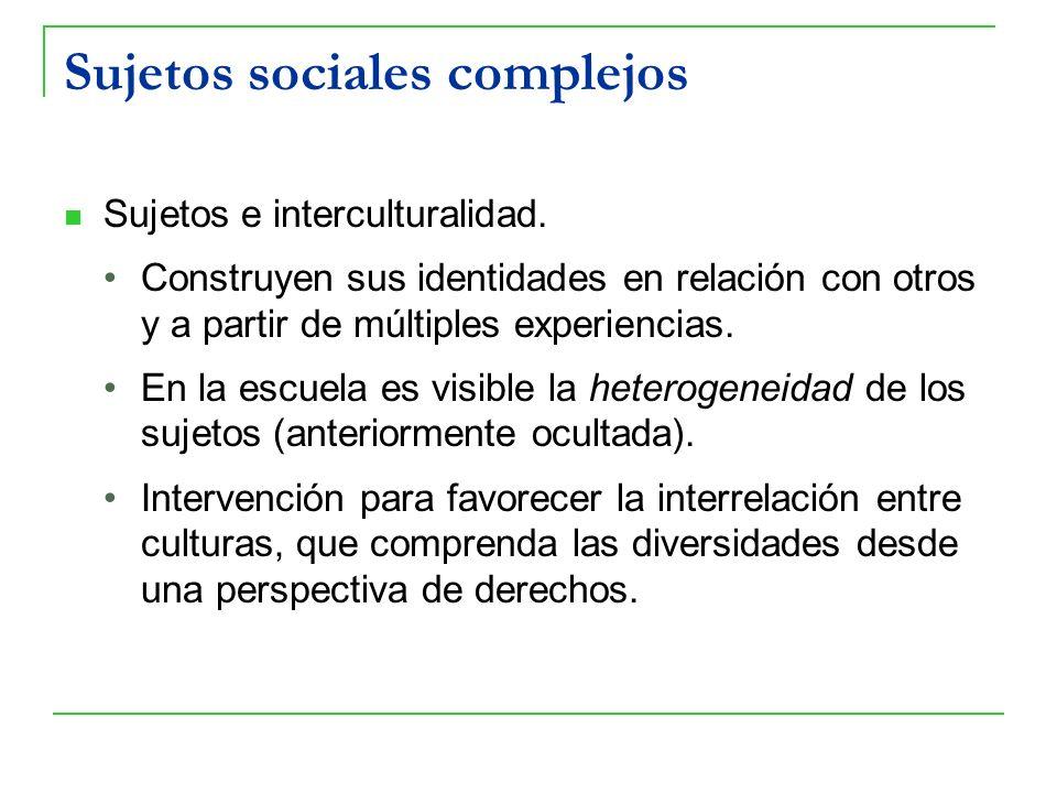 Sujetos sociales complejos Sujetos e interculturalidad. Construyen sus identidades en relación con otros y a partir de múltiples experiencias. En la e