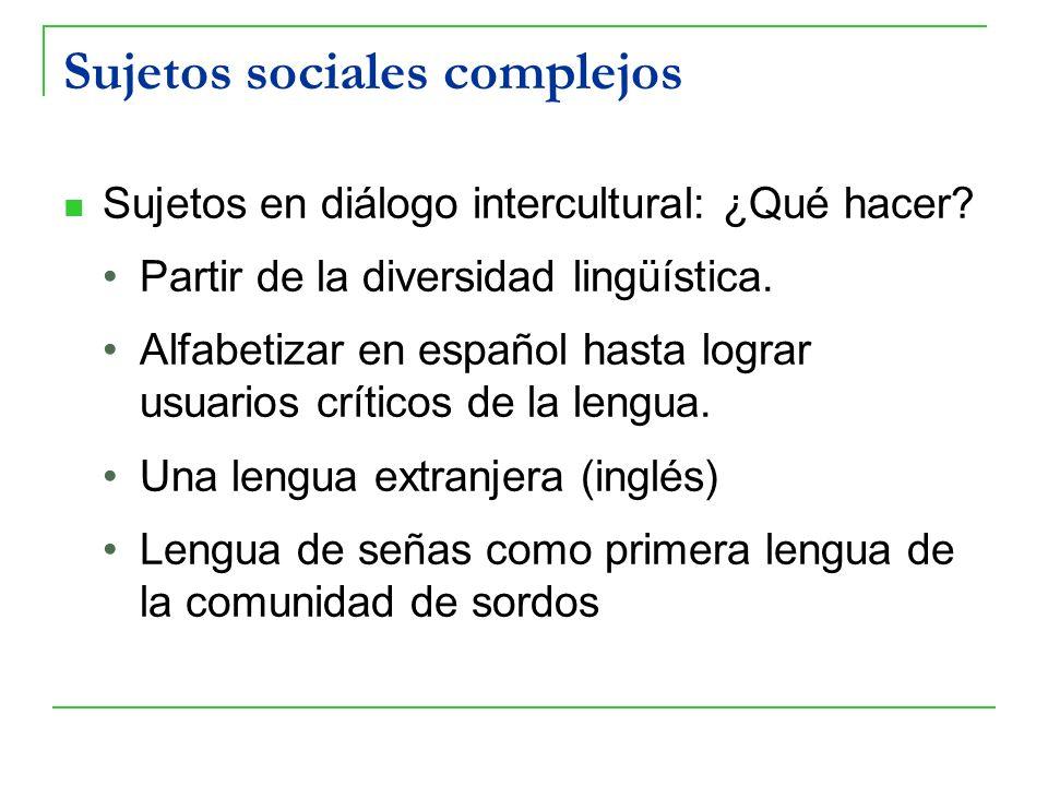 Sujetos sociales complejos Sujetos en diálogo intercultural: ¿Qué hacer? Partir de la diversidad lingüística. Alfabetizar en español hasta lograr usua