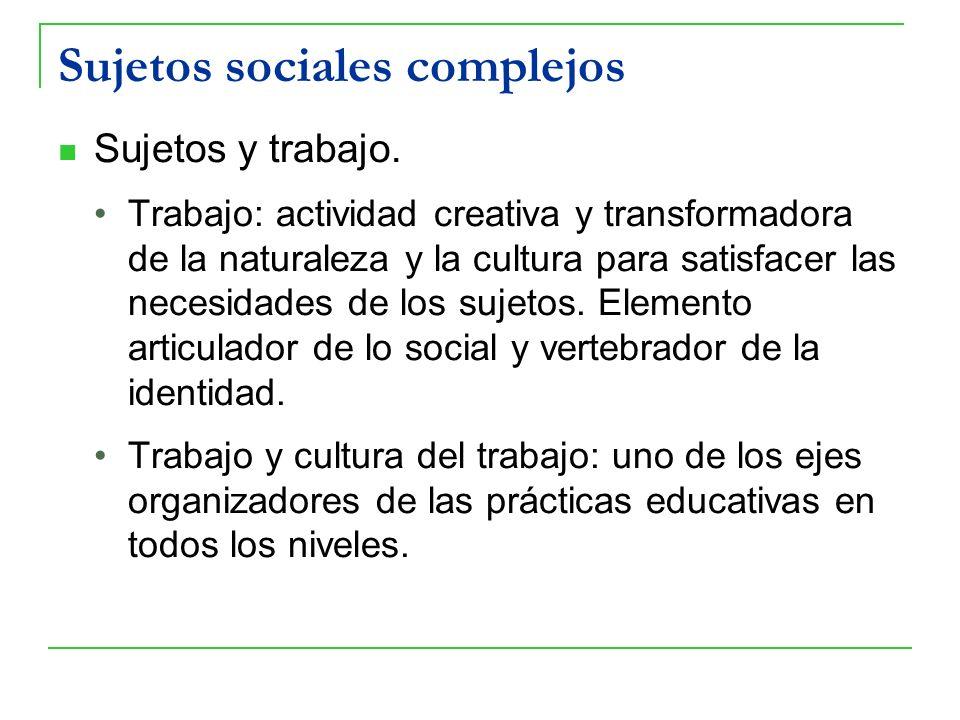 Sujetos sociales complejos Sujetos y trabajo. Trabajo: actividad creativa y transformadora de la naturaleza y la cultura para satisfacer las necesidad