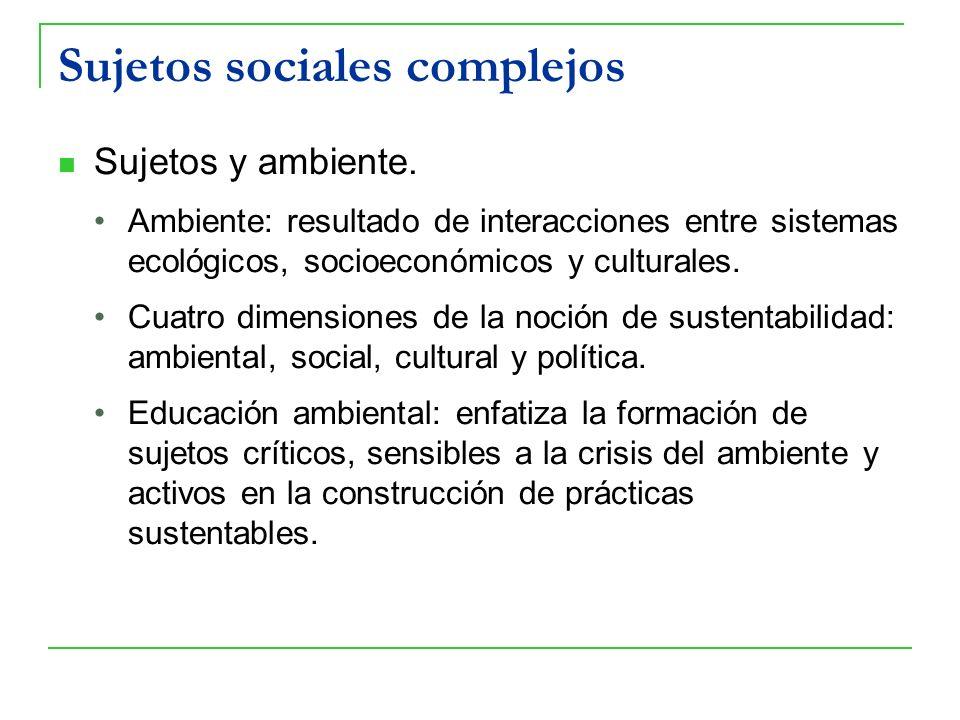 Sujetos sociales complejos Sujetos y ambiente. Ambiente: resultado de interacciones entre sistemas ecológicos, socioeconómicos y culturales. Cuatro di