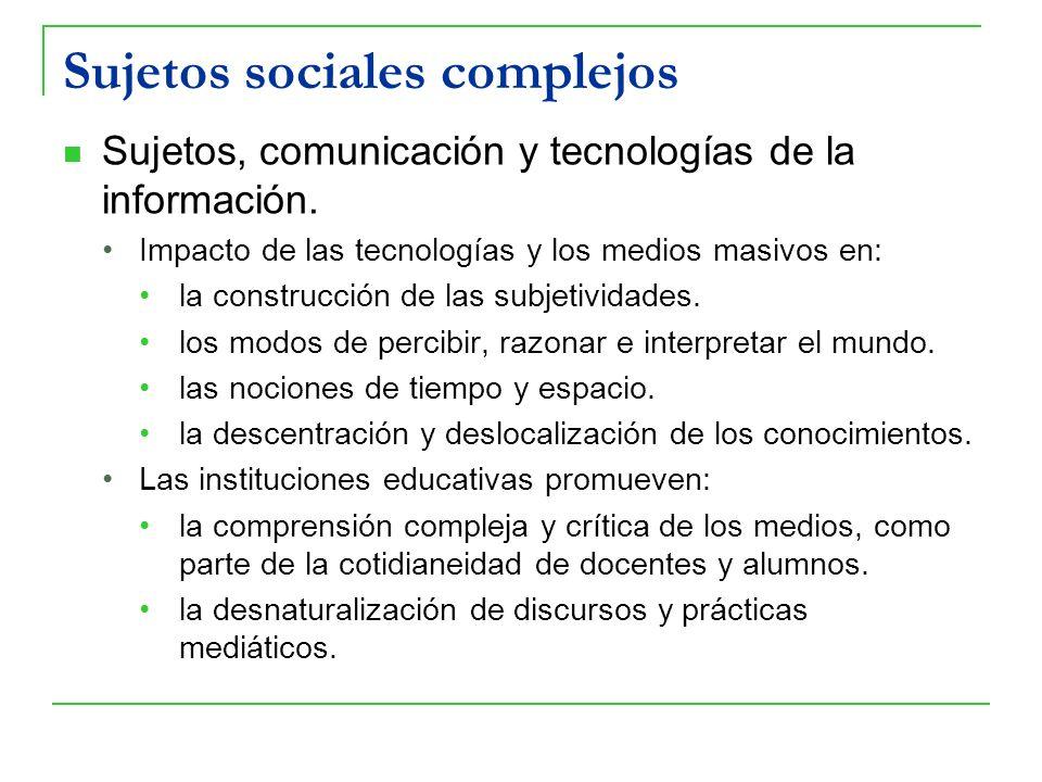 Sujetos sociales complejos Sujetos, comunicación y tecnologías de la información. Impacto de las tecnologías y los medios masivos en: la construcción