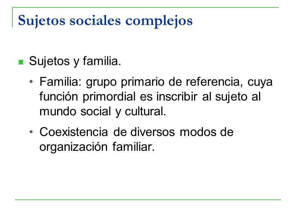 Sujetos sociales complejos Sujetos y familia. Familia: grupo primario de referencia, cuya función primordial es inscribir al sujeto al mundo social y