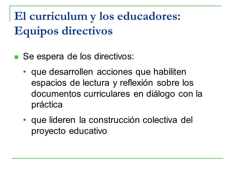 El curriculum y los educadores: Equipos directivos Se espera de los directivos: que desarrollen acciones que habiliten espacios de lectura y reflexión