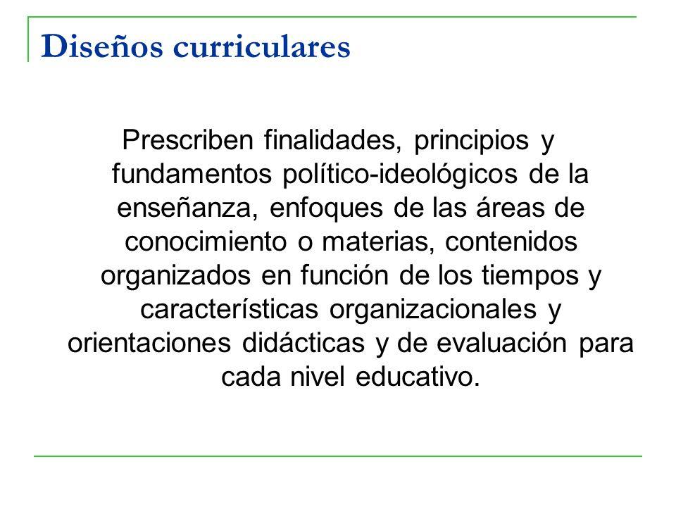 Diseños curriculares Prescriben finalidades, principios y fundamentos político-ideológicos de la enseñanza, enfoques de las áreas de conocimiento o ma