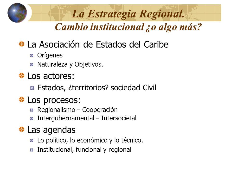 La Estrategia Regional. Cambio institucional ¿o algo más? La Asociación de Estados del Caribe Orígenes Naturaleza y Objetivos. Los actores: Estados, ¿